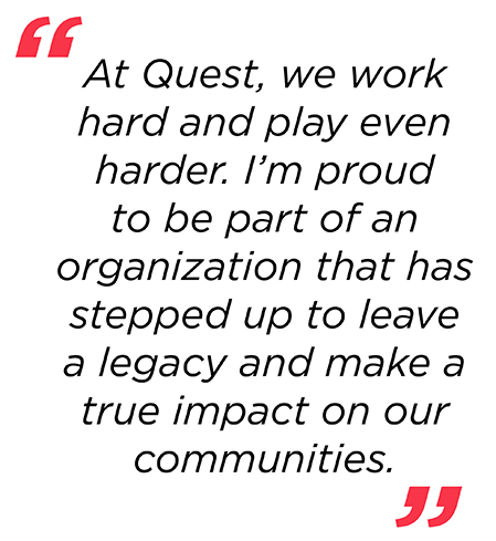 At Quest, we work hard and play even harder. I'm proud to be part of an organization that has stepped up to leave a legacy and make a true impact on our communities.